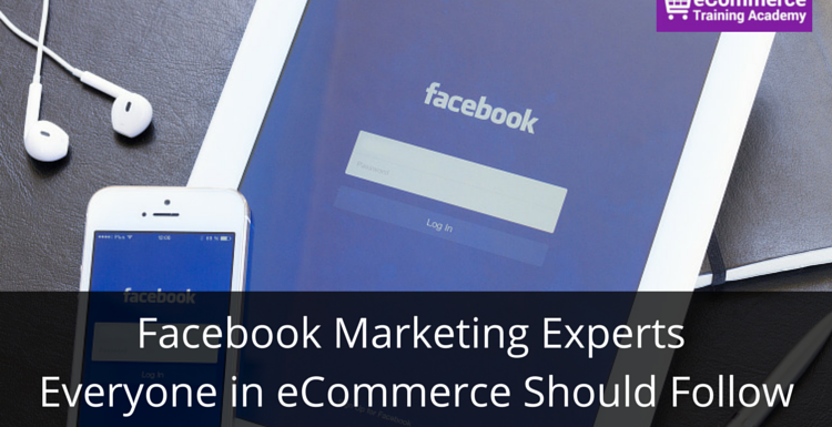 Facebook Marketing Experts Everyone in eCommerce Should Follow