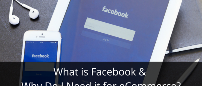 What is Facebook and Why Do I Need it for eCommerce?