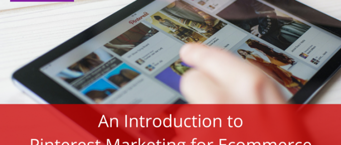 An Introduction to Pinterest Marketing for Ecommerce
