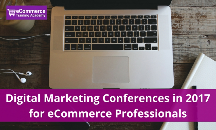 18+ Digital Marketing Conferences in 2017 for eCommerce Professionals