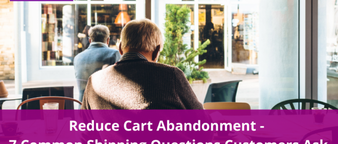 Reduce Cart Abandonment – 7 Common Shipping Questions Customers Ask