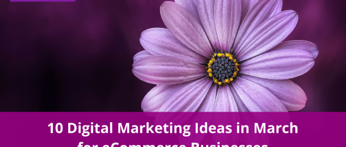 10 Digital Marketing Ideas in March for eCommerce Businesses