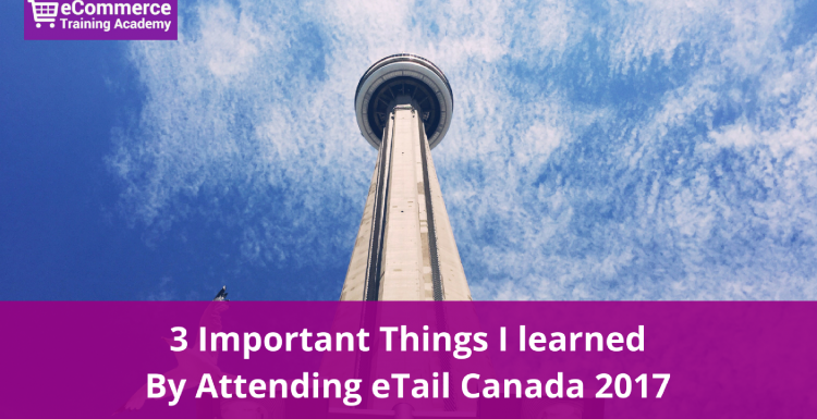 3 Important Things I learned By Attending eTail Canada 2017