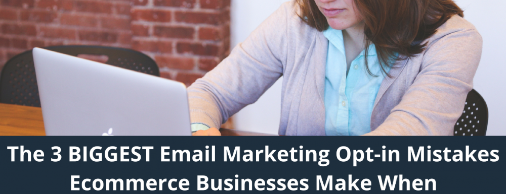 The 3 BIGGEST Email Marketing Opt-in Mistakes Ecommerce Businesses Make When Building Their List