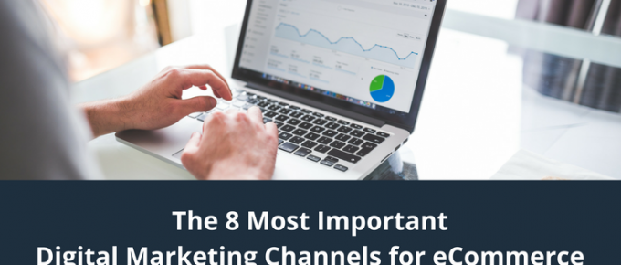 The 8 Most Important Digital Marketing Channels for eCommerce