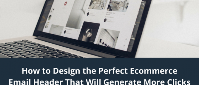 How to Design the Perfect Ecommerce Email Header That Will Generate More Clicks