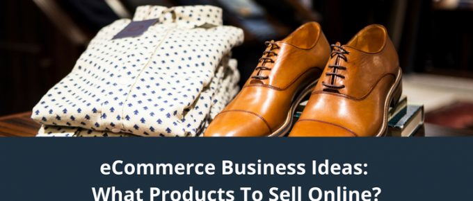 eCommerce Business Ideas: What Products To Sell Online?